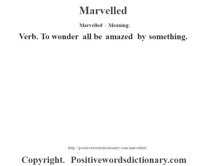 Marvelled - Meaning:   Verb. To wonder all be amazed by something.