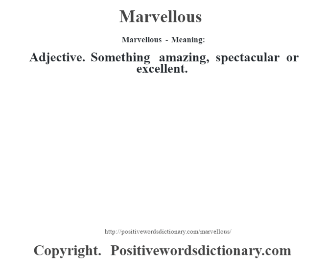Marvellous - Meaning:   Adjective. Something amazing, spectacular or excellent.