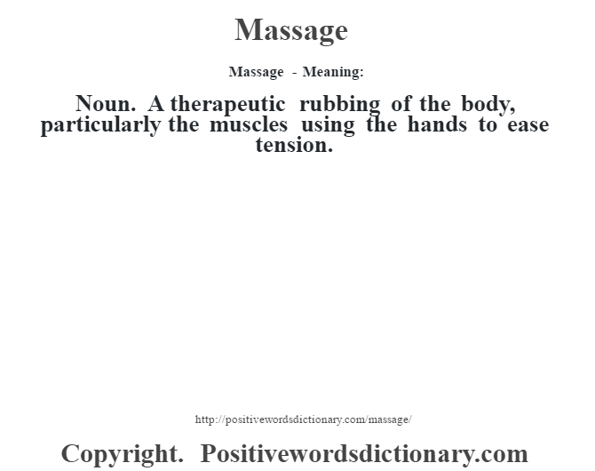Massage - Meaning:   Noun. A therapeutic rubbing of the body, particularly the muscles using the hands to ease tension.