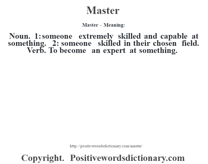 Master - Meaning:   Noun. 1: someone extremely skilled and capable at something. 2: someone skilled in their chosen field. Verb. To become an expert at something.