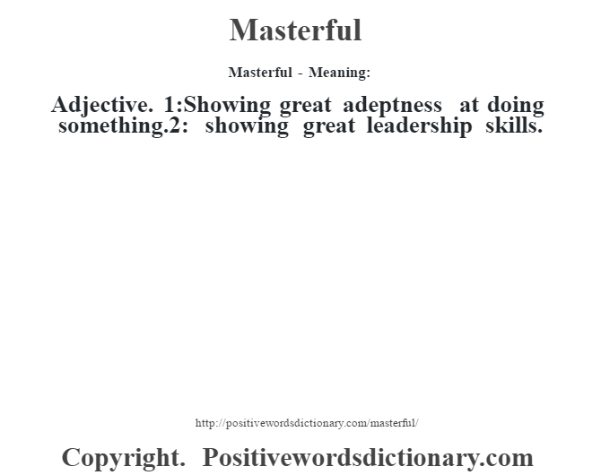 Masterful - Meaning:   Adjective. 1:Showing great adeptness at doing something.2: showing great leadership skills.