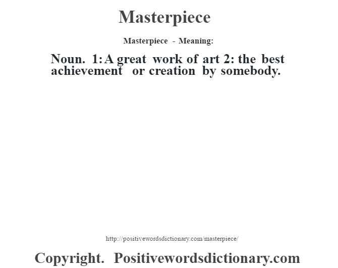 Masterpiece - Meaning:   Noun. 1: A great work of art 2: the best achievement or creation by somebody.