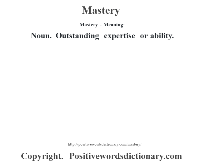 Mastery - Meaning:   Noun. Outstanding expertise or ability.