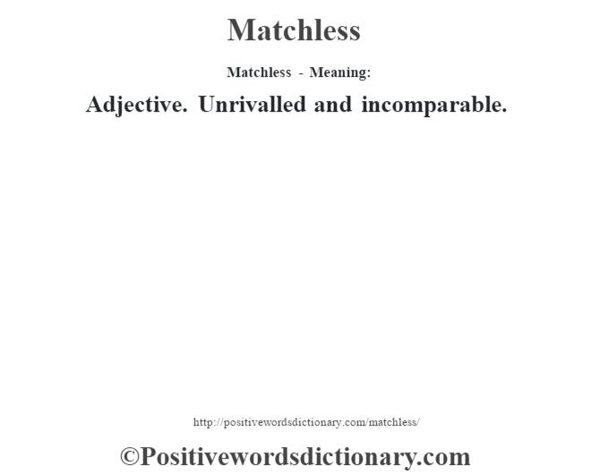 Matchless - Meaning:   Adjective. Unrivalled and incomparable.