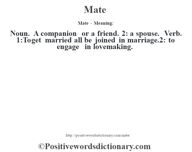 Mate - Meaning:   Noun. A companion or a friend. 2: a spouse. Verb. 1:To get married all be joined in marriage.2: to engage in lovemaking.
