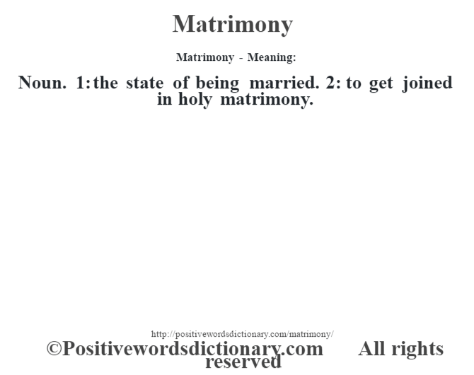 Matrimony - Meaning:   Noun. 1: the state of being married. 2: to get joined in holy matrimony.