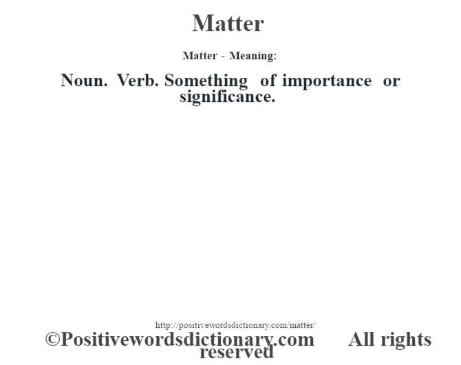Matter - Meaning:   Noun. Verb. Something of importance or significance.