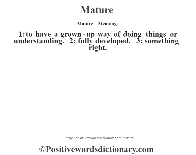 Mature - Meaning:   1: to have a grown-up way of doing things or understanding. 2: fully developed. 3: something right.