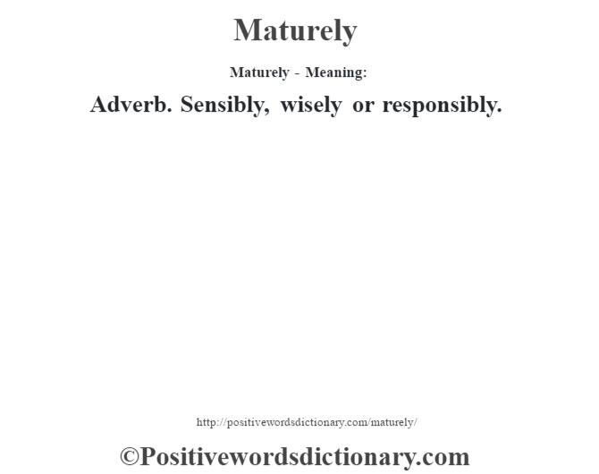 Maturely - Meaning:   Adverb. Sensibly, wisely or responsibly.