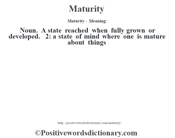 Maturity - Meaning:   Noun. A state reached when fully grown or developed. 2: a state of mind where one is mature about things
