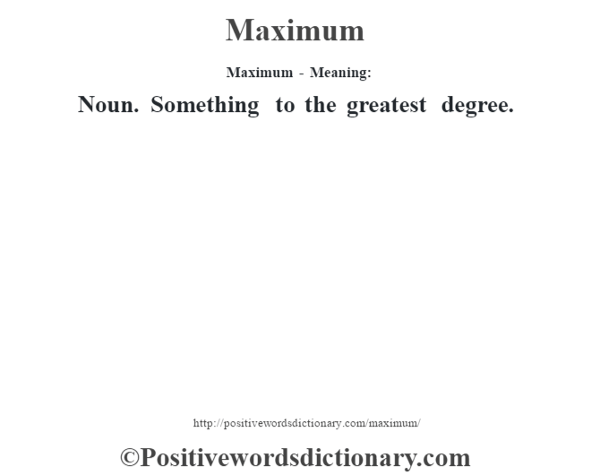Maximum - Meaning:   Noun. Something to the greatest degree.