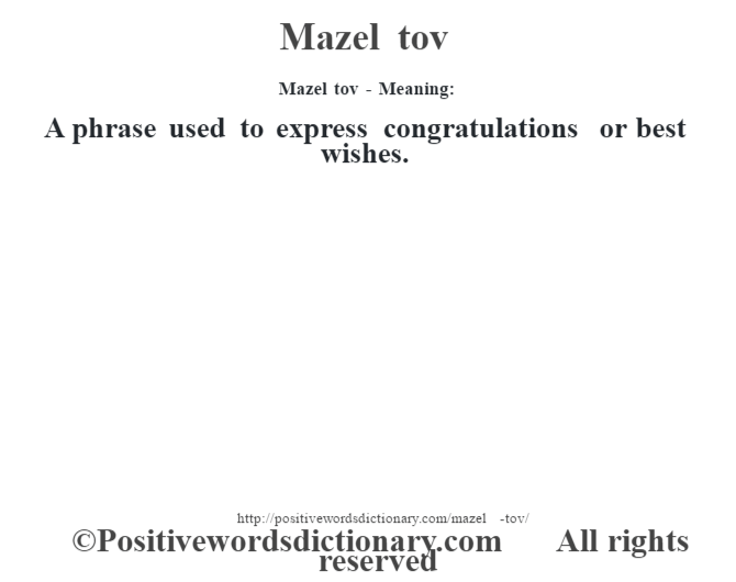 Mazel tov - Meaning:   A phrase used to express congratulations or best wishes.