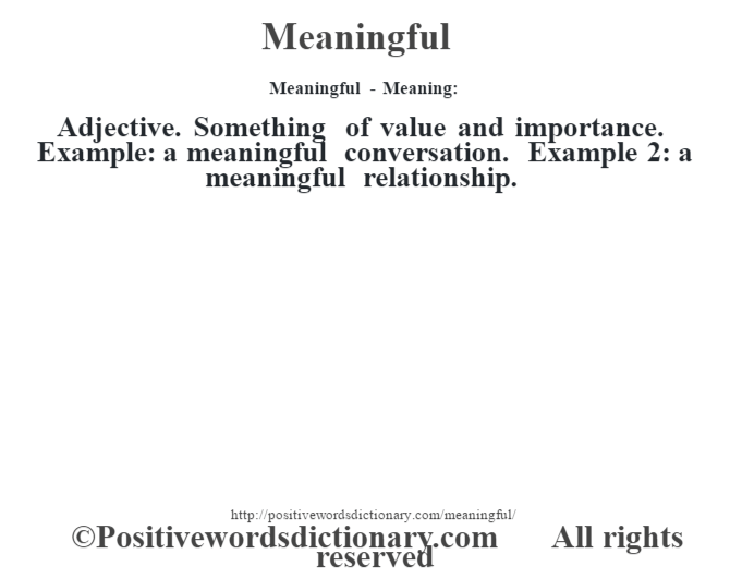 Meaningful - Meaning:   Adjective. Something of value and importance. Example: a meaningful conversation. Example 2: a meaningful relationship.