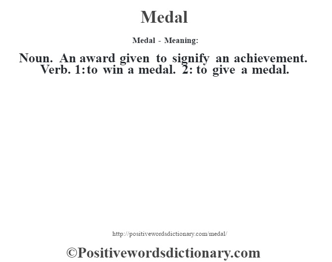 Medal - Meaning:   Noun. An award given to signify an achievement. Verb. 1: to win a medal. 2: to give a medal.