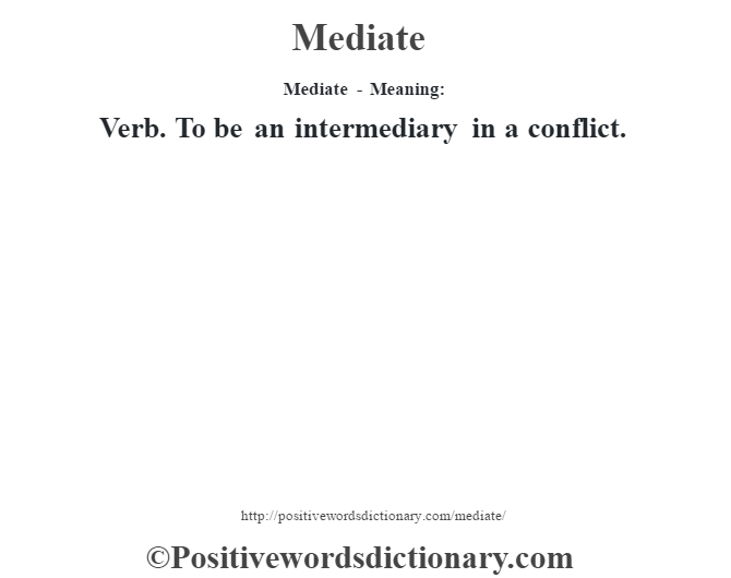 Mediate - Meaning:   Verb. To be an intermediary in a conflict.