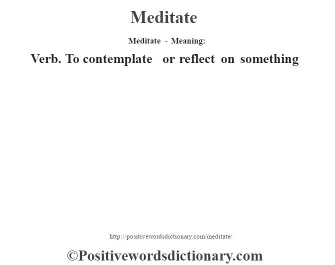 Meditate - Meaning:   Verb. To contemplate or reflect on something