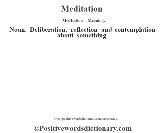 MedItation - Meaning:   Noun. Deliberation, reflection and contemplation about something.