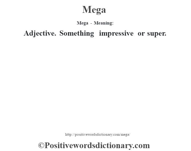 Mega - Meaning:   Adjective. Something impressive or super.