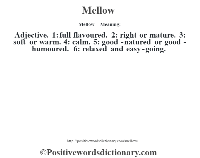 Mellow - Meaning:   Adjective. 1: full flavoured. 2: right or mature. 3: soft or warm. 4: calm. 5: good-natured or good-humoured. 6: relaxed and easy-going.