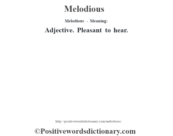 Melodious - Meaning:   Adjective. Pleasant to hear.