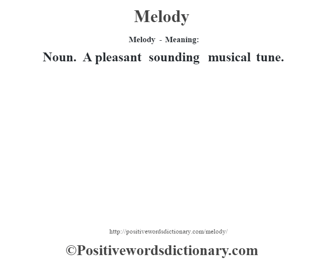 Melody - Meaning:   Noun. A pleasant sounding musical tune.