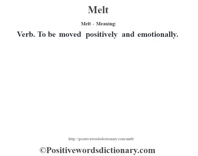 Melt - Meaning:   Verb. To be moved positively and emotionally.