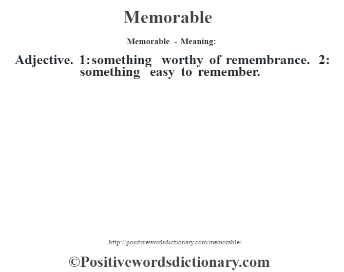 Memorable - Meaning:   Adjective. 1: something worthy of remembrance. 2: something easy to remember.