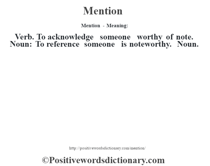 Mention - Meaning:   Verb. To acknowledge someone worthy of note. Noun:  To reference someone is noteworthy. Noun.