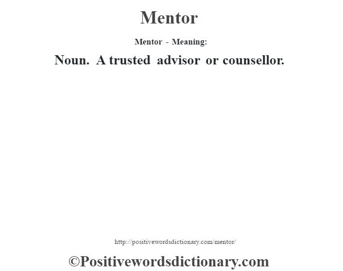 Mentor - Meaning:   Noun. A trusted advisor or counsellor.