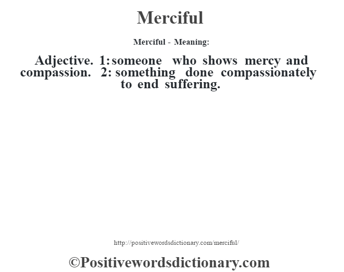 Merciful - Meaning:   Adjective. 1: someone who shows mercy and compassion. 2: something done compassionately to end suffering.