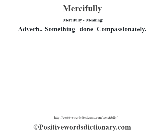 Mercifully - Meaning:   Adverb.. Something done Compassionately.