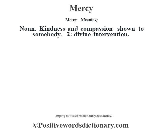 Mercy - Meaning:   Noun. Kindness and compassion shown to somebody. 2: divine intervention.