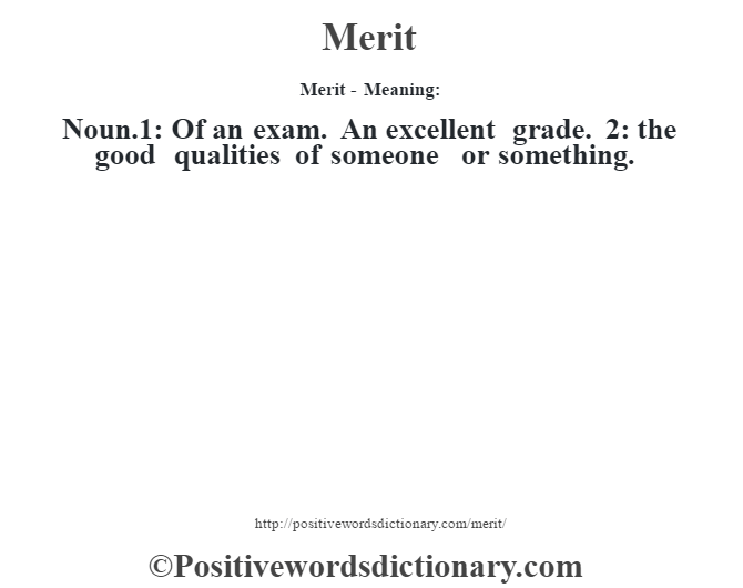Merit - Meaning:   Noun.1:  Of an exam. An excellent grade. 2: the good qualities of someone or something.