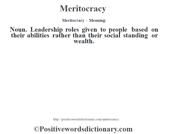 Meritocracy - Meaning:   Noun. Leadership roles given to people based on their abilities rather than their social standing or wealth.