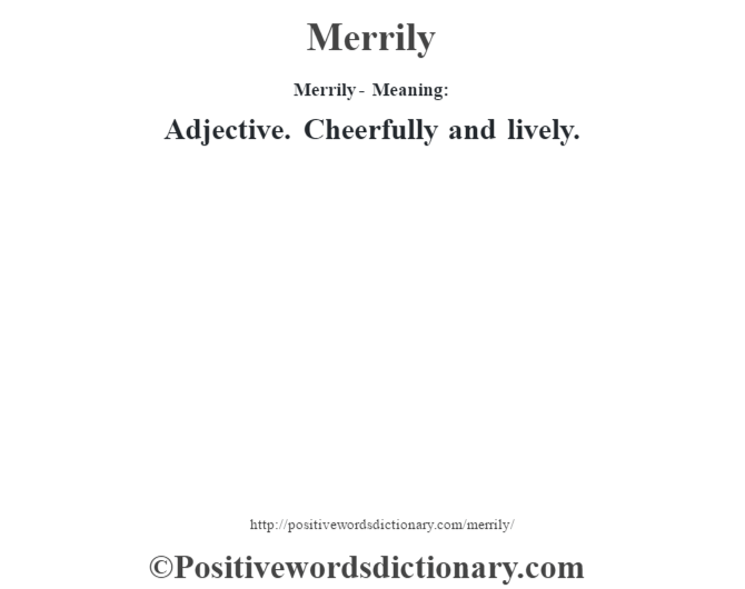 Merrily - Meaning:   Adjective. Cheerfully and lively.