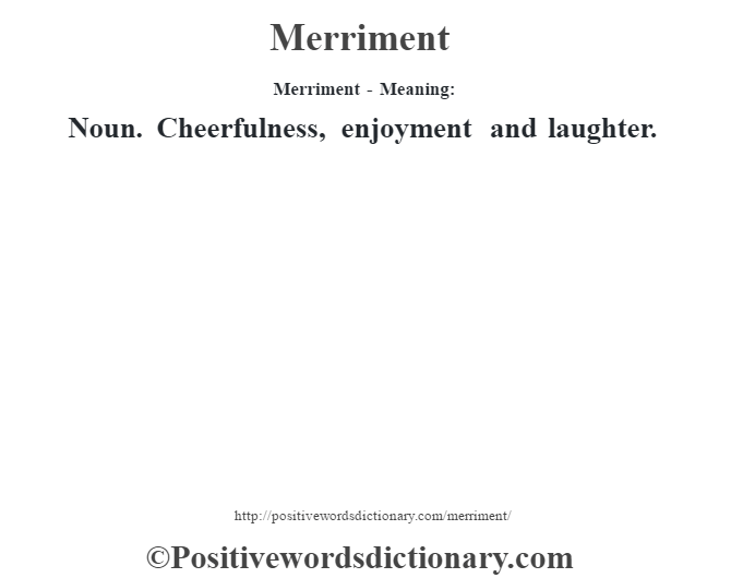 Merriment - Meaning:   Noun. Cheerfulness, enjoyment and laughter.