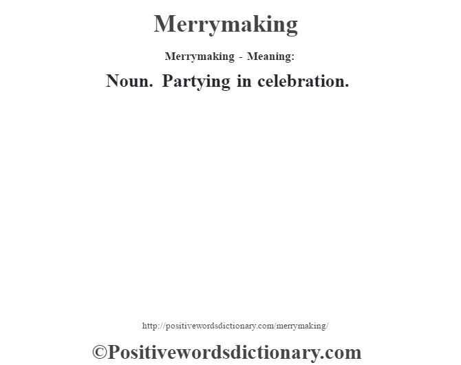 Merrymaking - Meaning:   Noun. Partying in celebration.