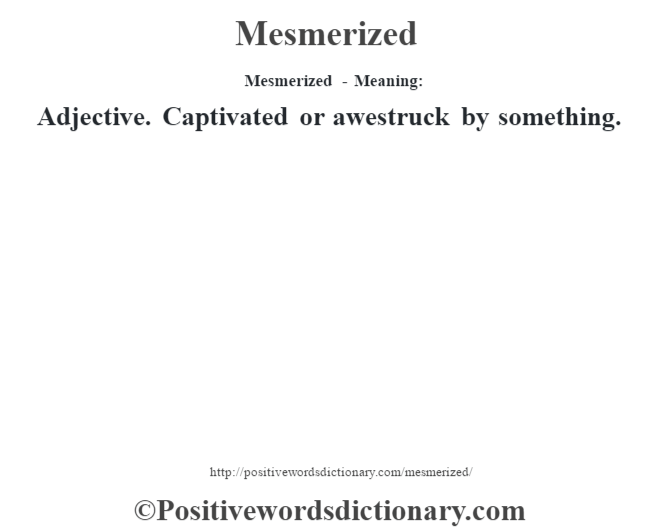 Mesmerized - Meaning:   Adjective. Captivated or awestruck by something.