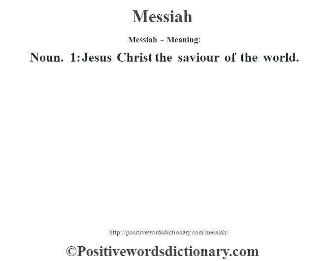 Messiah - Meaning:   Noun. 1: Jesus Christ the saviour of the world.