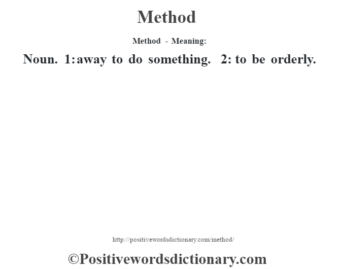Method - Meaning:   Noun. 1: away to do something. 2: to be orderly.
