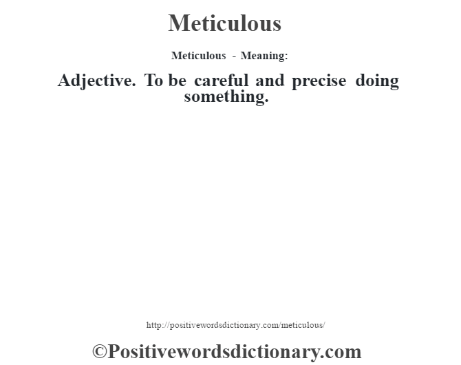 Meticulous - Meaning:   Adjective. To be careful and precise doing something.