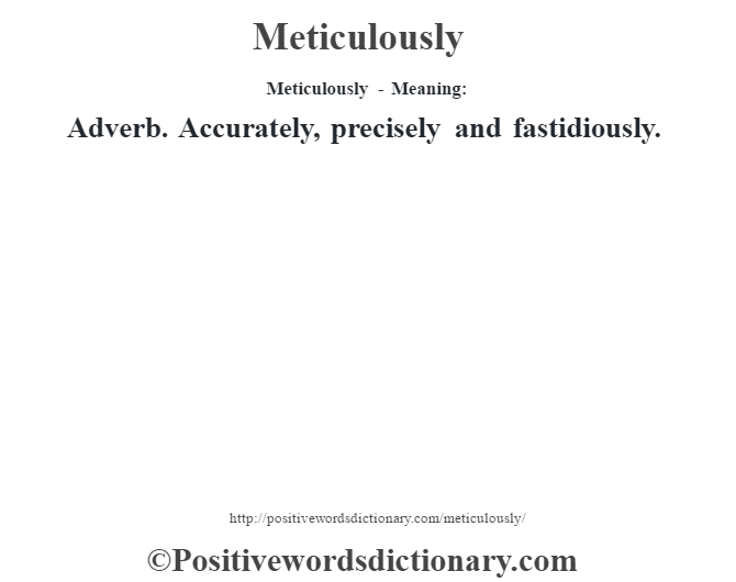 Meticulously - Meaning:   Adverb. Accurately, precisely and fastidiously.