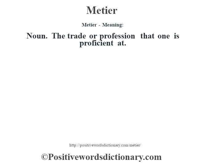 Metier - Meaning:   Noun. The trade or profession that one is proficient at.