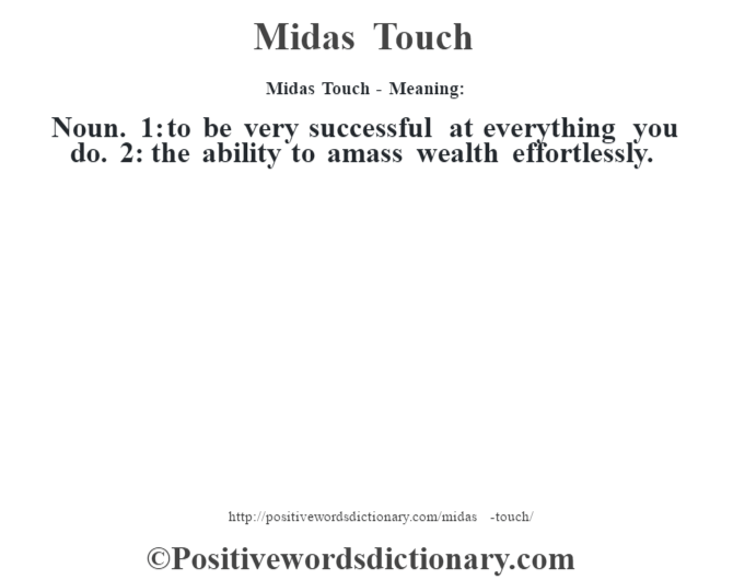Midas Touch - Meaning:   Noun. 1: to be very successful at everything you do. 2: the ability to amass wealth effortlessly.