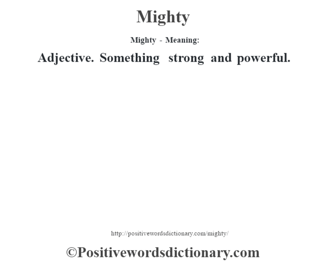 Mighty - Meaning:   Adjective. Something strong and powerful.
