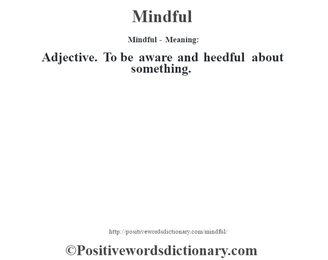Mindful - Meaning:   Adjective. To be aware and heedful about something.