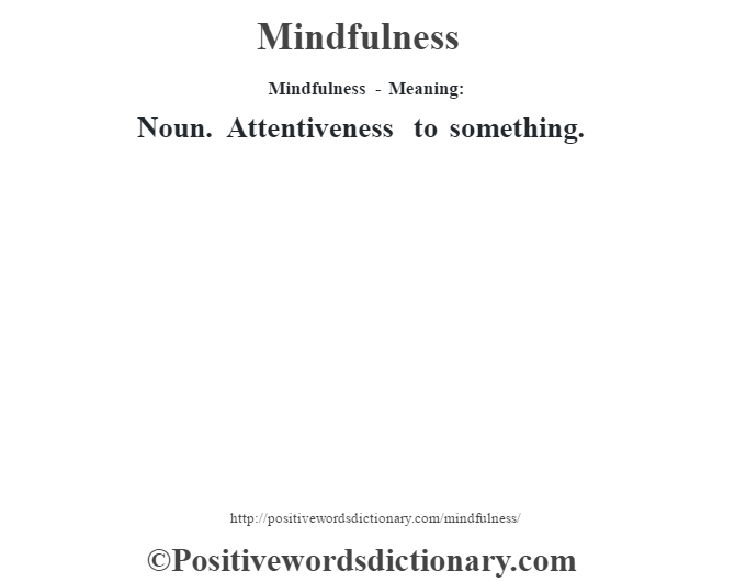 Mindfulness - Meaning:   Noun. Attentiveness to something.