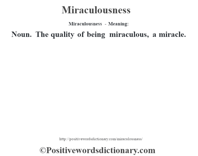 Miraculousness - Meaning:   Noun. The quality of being miraculous, a miracle.