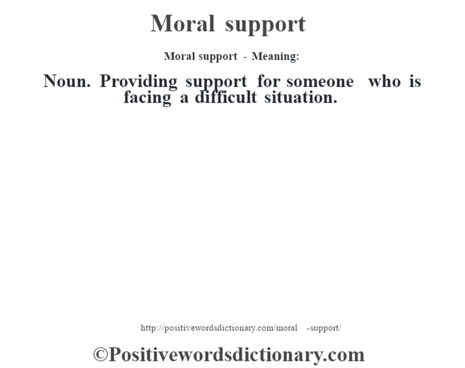 Moral support - Meaning:   Noun. Providing support for someone who is facing a difficult situation.