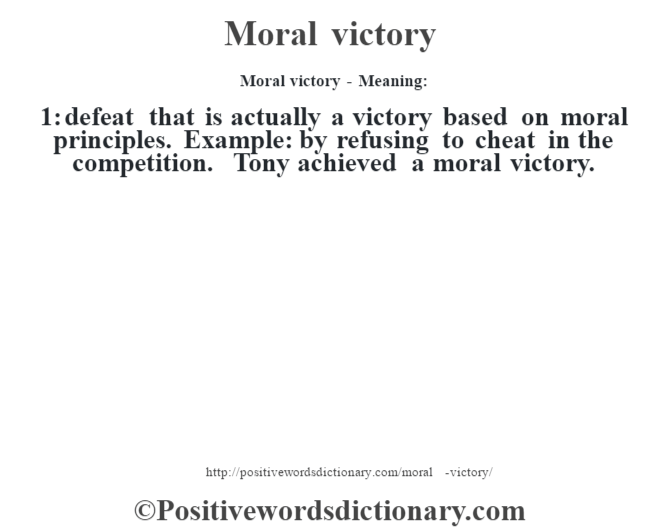 Moral victory - Meaning:   1: defeat that is actually a victory based on moral principles. Example: by refusing to cheat in the competition. Tony achieved a moral victory.